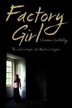 Factory Girl by Josanne La Valley (YA FIC Lavalley). In order to save her family's farm, Roshen, sixteen, must leave her rural home to work in a factory in the south of China. There she finds arduous and degrading conditions and contempt for her minority (Uyghur) background. Sustained by her bond with other Uyghur girls, Roshen is resolved to endure all to help her family and ultimately her people