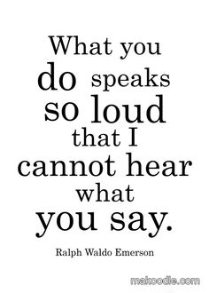 What you Don't Do also sends very clear messages...What you do speaks so loud that I cannot hear what you say - Ralph Waldo Emerson