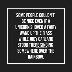 Some people couldn't be nice even if a unicorn shoved a fairy wand up their ass while Judy Garland stood there singing Somewhere Over The Rainbow.