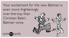 Your excitement for the new Batman is even more frighteningly over-the-top than Christian Bale's Batman voice.