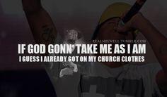 If God Gonn' take me as I am, I guess I already got my church clothes on!