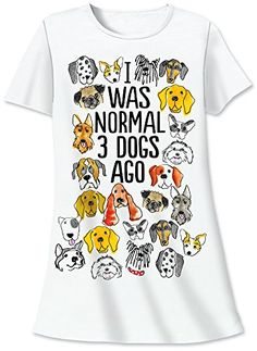"Nightshirt Says I was Normal 3 Dogs Ago  Are you too ""fur"" gone to be considered normal? Wear your weakness for cute animals on the front of a 100% cotton nightshirt. Features silkscreened artwork that's as irresistible as those pets you keep bringing home."