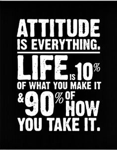 wekosh-quote-attitude-is-everything-life-is-10-percent-of-what-you-make-it-90-percent-of-how-you-take-it.jpg (600×770)