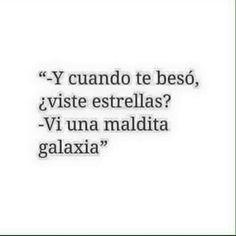 -Y cuando te beso ¿Viste estrellas? -Vi una maldita galaxia