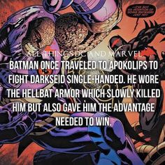 Batman once traveled to Apokolips to fight Darkseid single-handed. He wore the Hellbat armor which slowly killed him but also gave him the advantage needed to win! Batman is often considered the greatest superhero because he uses no special powers.