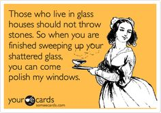 Those who lives in glass houses should not throw stones. So when you are finished sweeping up your shattered glass, you can come polish my windows.
