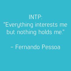 "INTP: ""Everything interests me but nothing holds me."" - Fernando Pessoa"