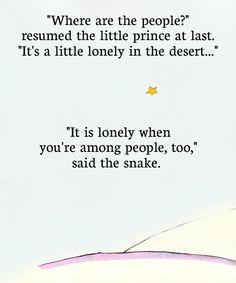 """""""-Où sont les hommes? reprit enfin le petit prince. On est un peu seul dans le désert… -On est seul aussi chez les hommes, dit le serpent."""" - Antoine de Saint-Exupéry (in Le petit prince)"""