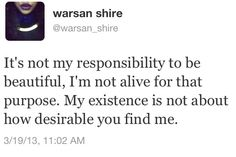 """""""It's not my responsibility to be beautiful, I'm not alive for that purpose..."""" warsan shire"""