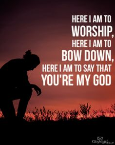 Come, let us bow down in worship, let us kneel before the LORD our Maker; for he is our God - Psalm 95:6