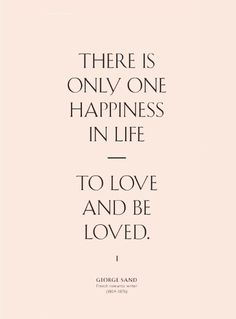 There is only one happiness in life. To love and be loved. #Quotes #Inspiration