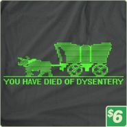 "Have you ever played ""Oregon Trail"" and had the people you were leading in the wagon trains die?  If so, you will understand this Tshirt (and probably still feel bad about those who were killed). ""Oregon Trail"" is a fantastic game that was developed in 1971.  You have to manage resources such as food for people and cattle as well as deal with problems such as flooding, snake bites, wagon wheel parts, etc.  ""Oregon Trail"" shirt!  Only $6.00 at http://www.6dollarshirts.com/t-shirts/"