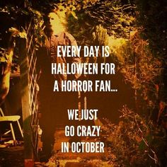 Every day is Halloween for a horror fan... SO TRUE. I wait all year for October :)