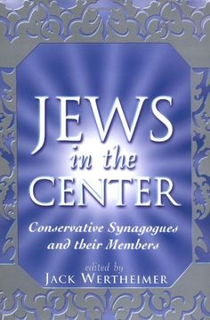 Jews in the Center: Conservative Synagogues and Their Members by Jack Wertheimer