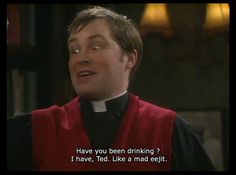 Father Ted. Drinking like a mad eejit