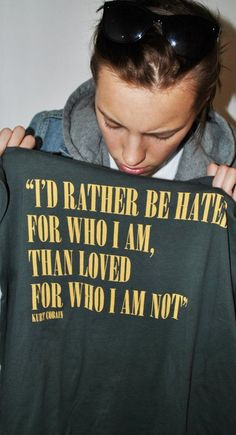 """""""I'd rather be hated for who I am, than loved for who I am not."""" ~ Kurt Cobain. Shirt held by Erika Linder."""