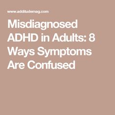 Misdiagnosed ADHD in Adults: 8 Ways Symptoms Are Confused