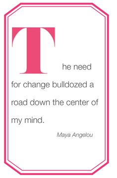 The need for change bulldozed a road down the center of my mind. - Maya Angelou