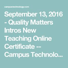 September 13, 2016 - Quality Matters Intros New Teaching Online Certificate -- Campus Technology