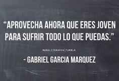 """""""Aprovecha ahora que eres joven para sufrir todo lo que puedas"""" GABRIEL GARCIA MARQUEZ"""