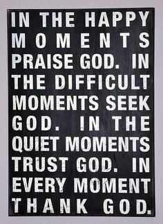 Bill Giyaman posted In the happy moments praise God. In the difficult moments seek God. In the quiet moments trust God. In every moment thank God. to their -inspiring quotes and sayings- postboard via the Juxtapost bookmarklet. Great Quotes, Quotes To Live By, Me Quotes, Inspirational Quotes, Famous Quotes, Praise Quotes, Motivational, The Words, Cool Words