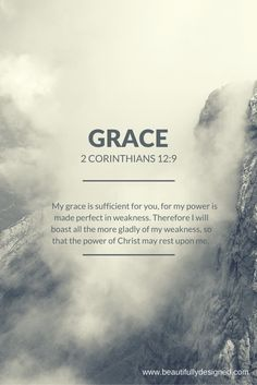 My grace is sufficient for you.  For my power is made perfect in weakness.  Therefore I will boast all the more gladly of my weakness, so that the power of Christ may rest upon me.  2 Corinthians 12:9