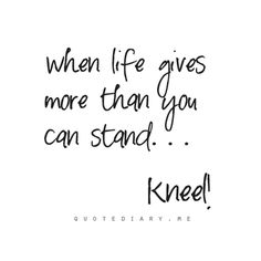 When you can't stand, kneel.