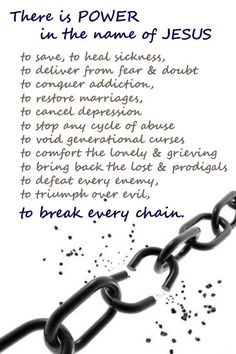 There is power in the name of Jesus to break every chain: to save, to heal sickness, to deliver from fear & doubt to conquer addiction,  to restore marriages, to cancel depression to stop any cycle of abuse to void generational curses to comfort the lonely & grieving to bring back the lost & prodigals to defeat every enemy, to triumph over evil, AMEN!!!!!