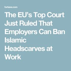 The EU's Top Court Just Ruled That Employers Can Ban Islamic Headscarves at Work