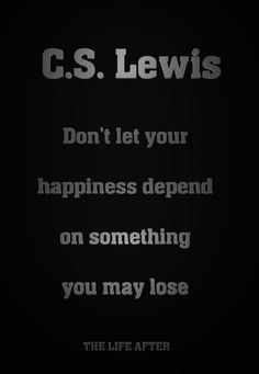 C.S. Lewis - Don't let happiness depend on something you may lose.