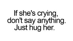 Just hug her if she's crying  Source: A real friend is one who walks in when the rest of the world walks out (Fb)