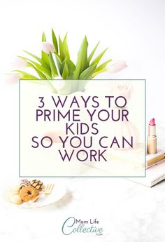 How To Prime Your Kids Before You Work - Mom Life Collective