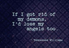 If I got rid of my demons, i'd lose my angels too. T.W.