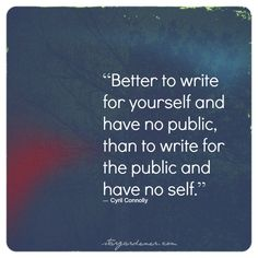 """""""Better to write for yourself and have no public, than to write for the public and have no self."""""""