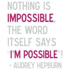 """Nothing is Impossible. The word itself says """"I'm Possible"""". LOVE Audrey Hepburn. We share a birthday and I collect all kinds of keepsakes."""