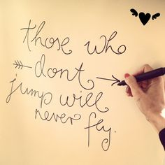 Those who don't jump will never fly.