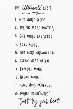 The Ultimate List. Get More Sleep. Drink More Water. Get More Excercise. Read More. Get More Organized. Clean More Often. Explore More. Relax More. Have More Patience. Forget Doing 'More'. Just Try Your Best