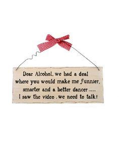 Placuta decorativa inscriptionata cu mesajul Dear Alcohol, we had a deal where you would made me funnier, smarter and a better dancer . I saw the video. We need to talk! Alcohol, We Need, I Saw, Dancer, Funny, How To Make, Rubbing Alcohol, Liquor, Ha Ha