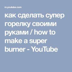 как сделать супер горелку своими руками / how to make a super burner - YouTube