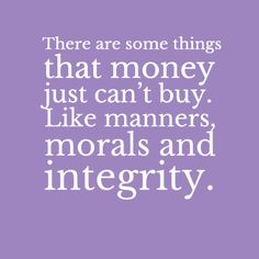 """""""There are some things that money just can't buy. like manners, morals and integrity."""""""