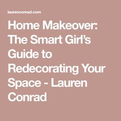 Home Makeover: The Smart Girl's Guide to Redecorating Your Space - Lauren Conrad