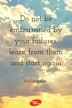 Do not be embarrassed by your failures, learn from them and start again. ~ Richard Branson