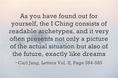 As you have found out for yourself, the I Ching consists of readable archetypes, and it very often presents not only a picture of the actual situation but also of the future, exactly like dreams. ~Carl Jung, Letters Vol. II, Pages 584-585