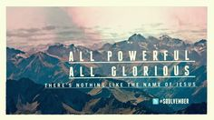 All Powerful, All Glorious. There's Nothing Like the Name of JESUS.