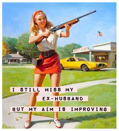 Couldn't resist!! This one is hilarious:: I still miss my ex-husband, but my aim is improving:: Funny Quotes:: vintage