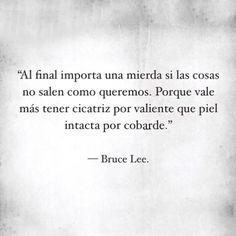 """""""Al final importa una mierda si las cosas no salen como queremos. Porque vale más tener cicatriz por valiente que piel intacta por cobarde."""" -Bruce Lee"""