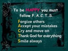 To be happy you must follow F.A.C.T.S. Forgive others. Accept your mistakes. Cry and move on. Thank God for everything. Smile always.