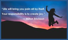 """""""Life will bring you pain all by itself. Your responsibility is to create joy."""" ― Milton Erickson"""