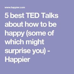 5 best TED Talks about how to be happy (some of which might surprise you) - Happier