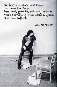 """We fear violence less than our own feelings. Personal, private, solitary pain is more terrifying than what anyone else can inflict."" - Jim Morrison #jimmorrison #thedoors #jimmorrisonbackstage #jimmorrisonquote #jimmorrisonwefearviolence"